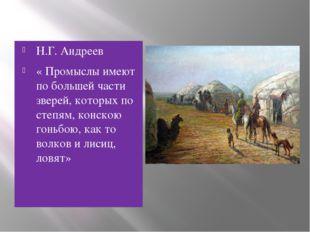 Н.Г. Андреев « Промыслы имеют по большей части зверей, которых по степям, кон