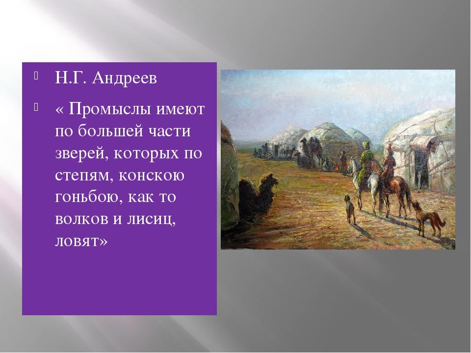 Н.Г. Андреев « Промыслы имеют по большей части зверей, которых по степям, кон...