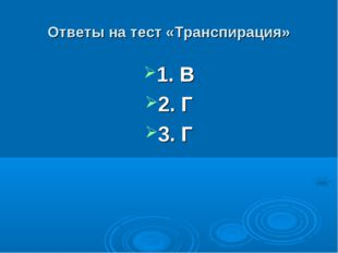 Ответы на тест «Транспирация» 1. В 2. Г 3. Г