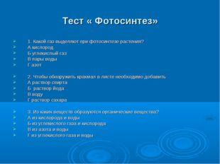 Тест « Фотосинтез» 1. Какой газ выделяют при фотосинтезе растения? А кислород