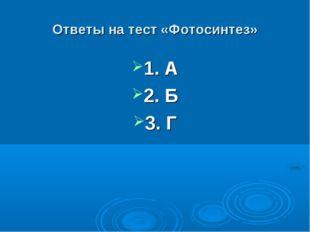 Ответы на тест «Фотосинтез» 1. А 2. Б 3. Г
