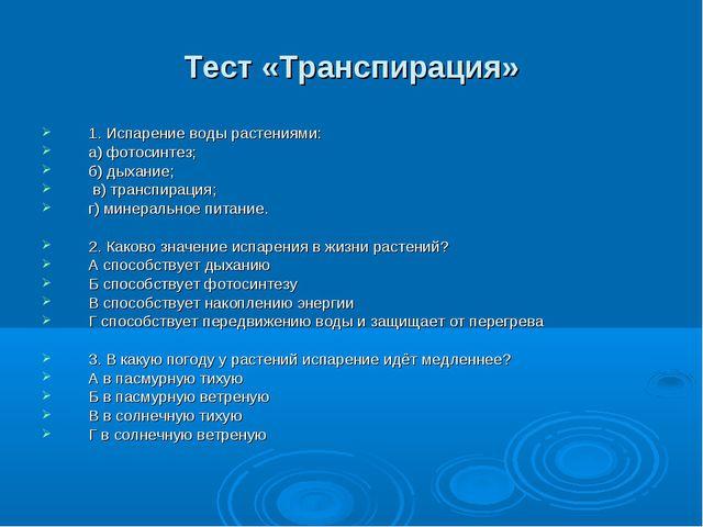 Тест «Транспирация» 1. Испарение воды растениями: а) фотосинтез; б) дыхание;...
