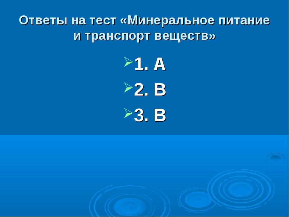 Ответы на тест «Минеральное питание и транспорт веществ» 1. А 2. В 3. В
