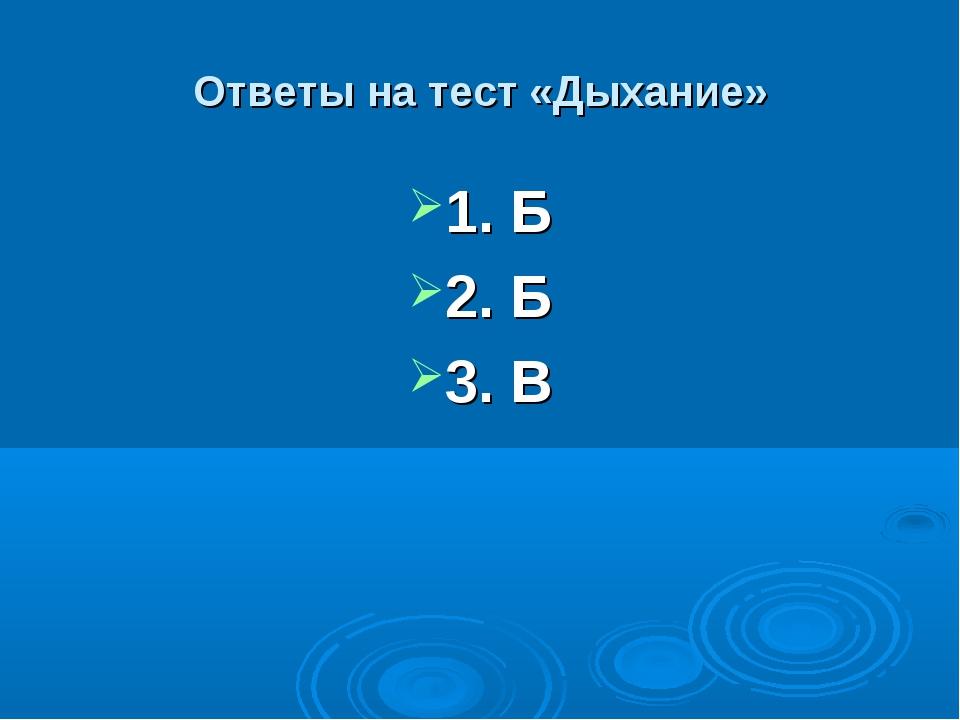 Ответы на тест «Дыхание» 1. Б 2. Б 3. В