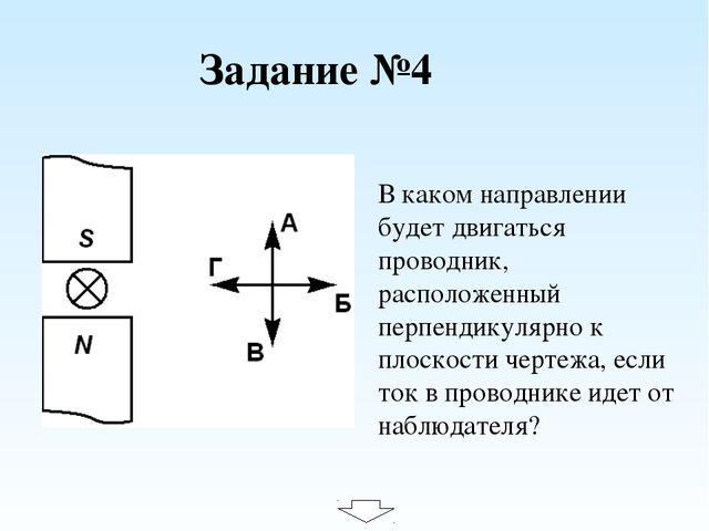Задание №4 В каком направлении будет двигаться проводник, расположенный перпе...