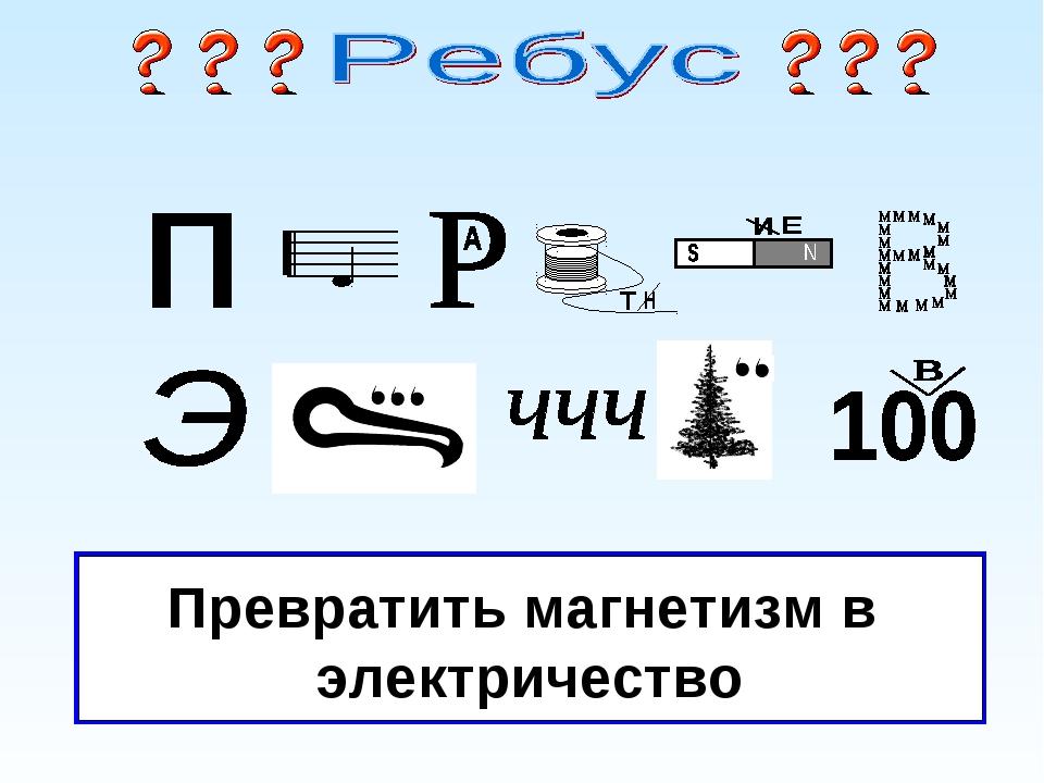 Разгадка Превратить магнетизм в электричество