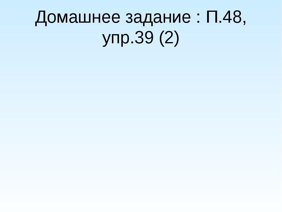 Домашнее задание : П.48, упр.39 (2)