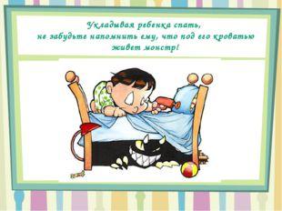 Укладывая ребенка спать, не забудьте напомнить ему, что под его кроватью живе