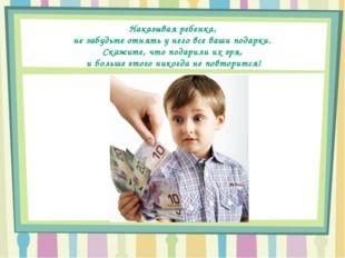Наказывая ребенка, не забудьте отнять у него все ваши подарки. Скажите, что