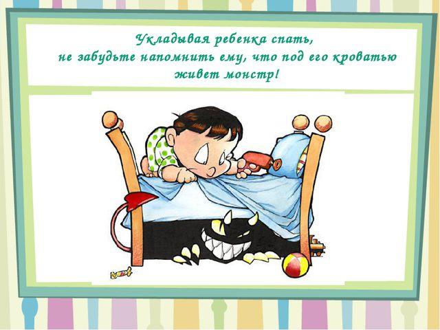 Укладывая ребенка спать, не забудьте напомнить ему, что под его кроватью живе...