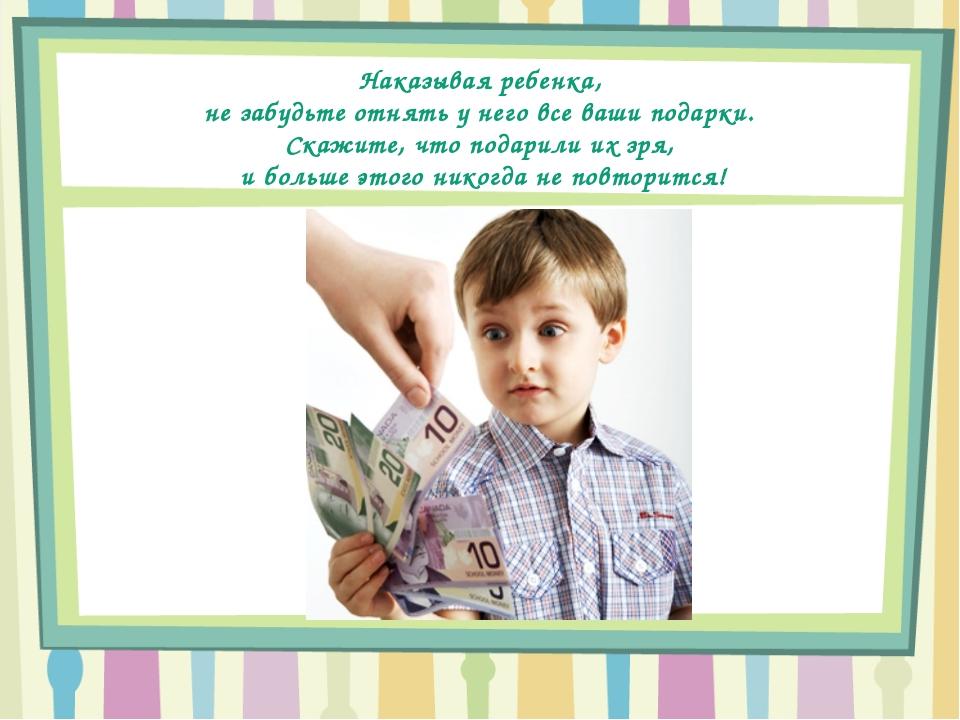 Наказывая ребенка, не забудьте отнять у него все ваши подарки. Скажите, что...