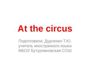 Аt the circus Подготовила: Дудченко Т.Ю. учитель иностранного языка МБОУ Буту
