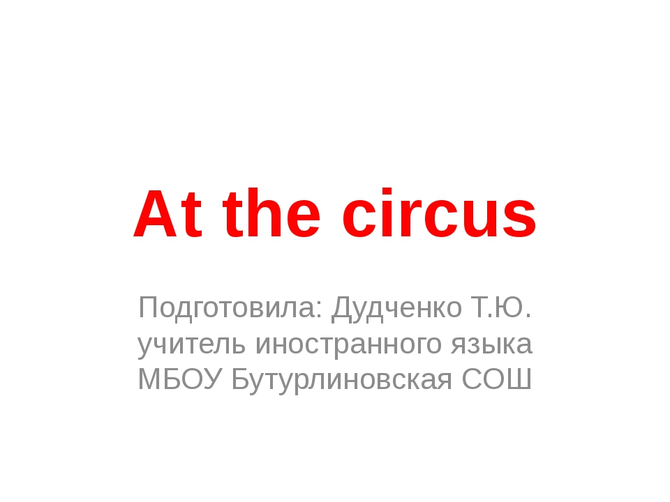 Аt the circus Подготовила: Дудченко Т.Ю. учитель иностранного языка МБОУ Буту...