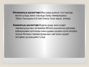 Физикалық қасиеттері:Мыс-ашық қызғылт түсті жылтыр металл,тұтқыр,жеңіл созыла