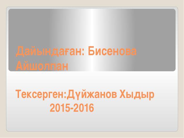 Дайындаған: Бисенова Айшолпан Тексерген:Дүйжанов Хыдыр 2015-2016