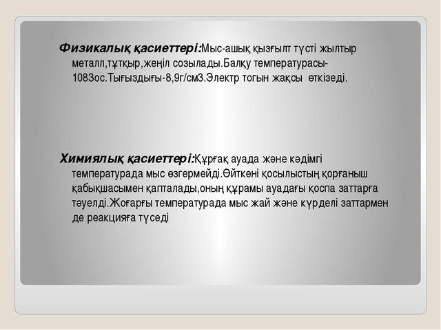Физикалық қасиеттері:Мыс-ашық қызғылт түсті жылтыр металл,тұтқыр,жеңіл созыла...