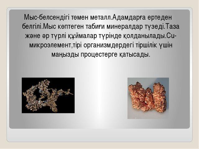 Мыс-белсендігі төмен металл.Адамдарға ертеден белгілі.Мыс көптеген табиғи мин...