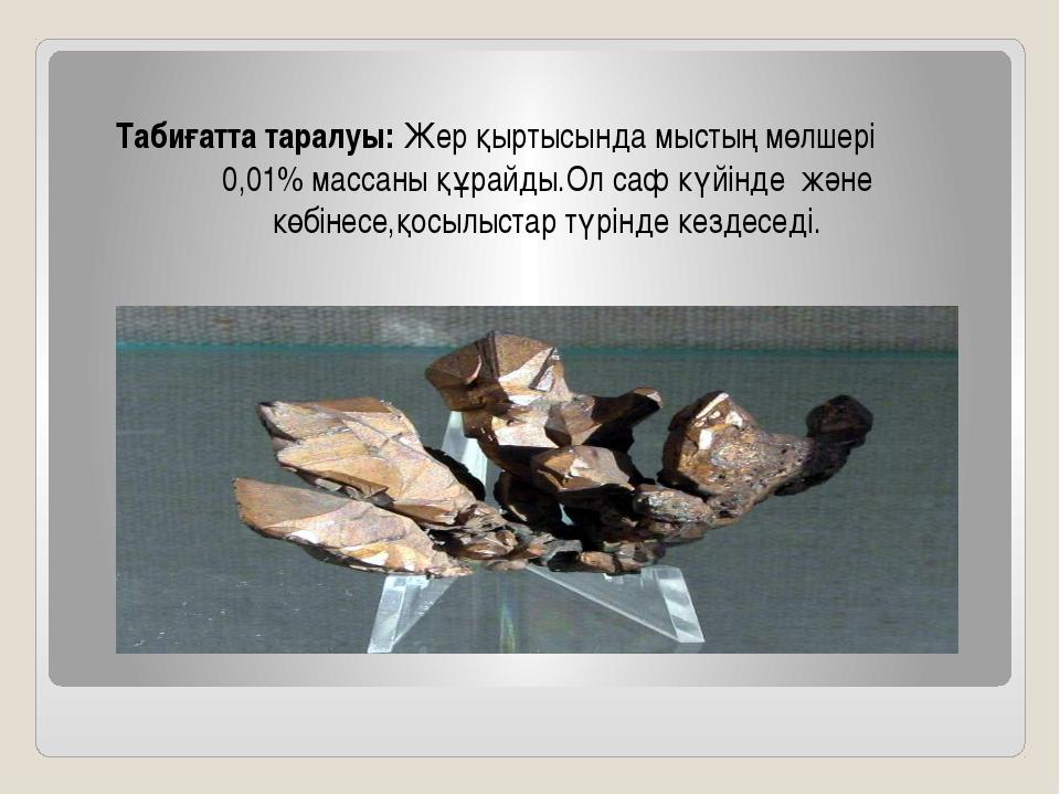 Табиғатта таралуы: Жер қыртысында мыстың мөлшері 0,01% массаны құрайды.Ол саф...