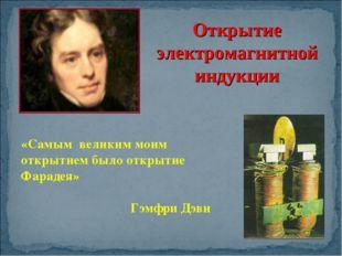 «Самым великим моим открытием было открытие Фарадея» Гэмфри Дэви Открытие эле