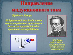 Правило Ленца Э.Х. Ленц 1804 – 1865 г.г., академик, ректор Петербургского Уни