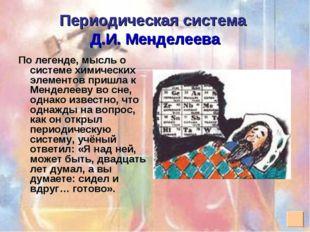 Периодическая система Д.И. Менделеева По легенде, мысль о системе химических