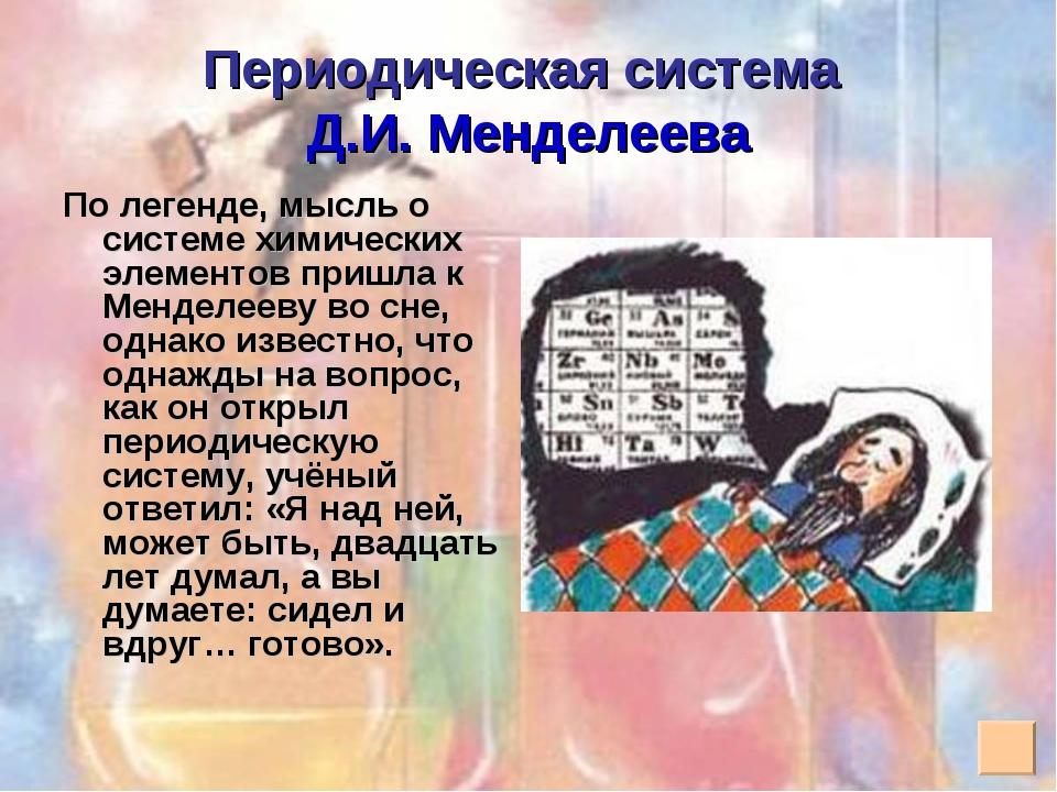 Периодическая система Д.И. Менделеева По легенде, мысль о системе химических...