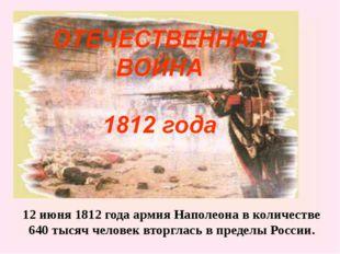 12 июня 1812 года армия Наполеона в количестве 640 тысяч человек вторглась в