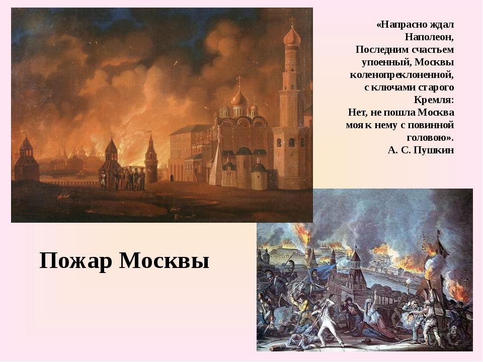 «Напрасно ждал Наполеон, Последним счастьем упоенный, Москвы коленопреклоненн...