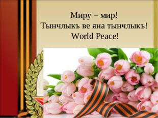 Миру – мир! Тынчлыкъ ве яна тынчлыкъ! World Peace!