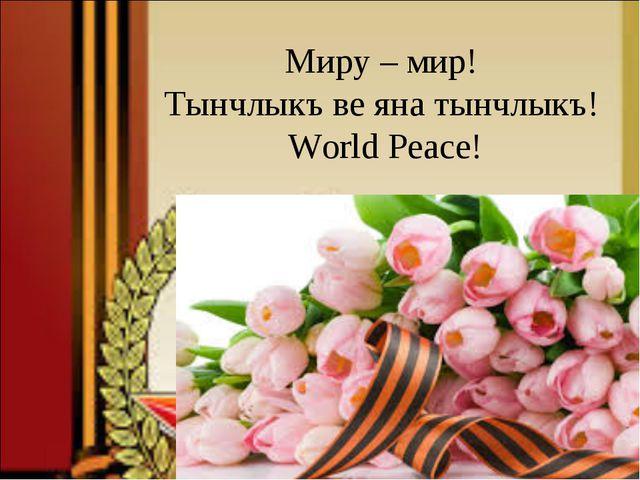 Миру – мир! Тынчлыкъ ве яна тынчлыкъ! World Peace!