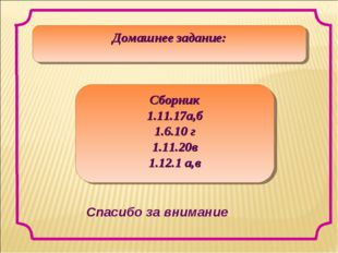 Домашнее задание: Сборник 1.11.17а,б 1.6.10 г 1.11.20в 1.12.1 а,в Спасибо за