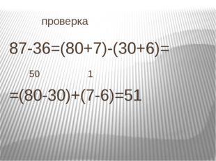 проверка 87-36=(80+7)-(30+6)=  50 1 =(80-30)+(7-6)=51