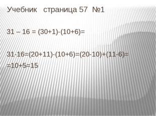 Учебник страница 57 №1 31 – 16 = (30+1)-(10+6)= 31-16=(20+11)-(10+6)=(20-10)+