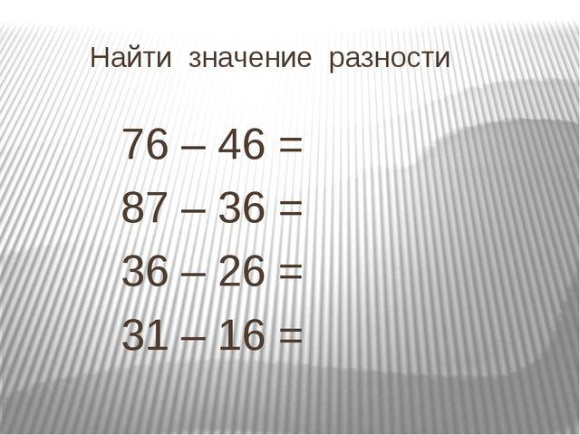 Найти значение разности  76 – 46 =  87 – 36 =  36 – 26 =  31 – 1...