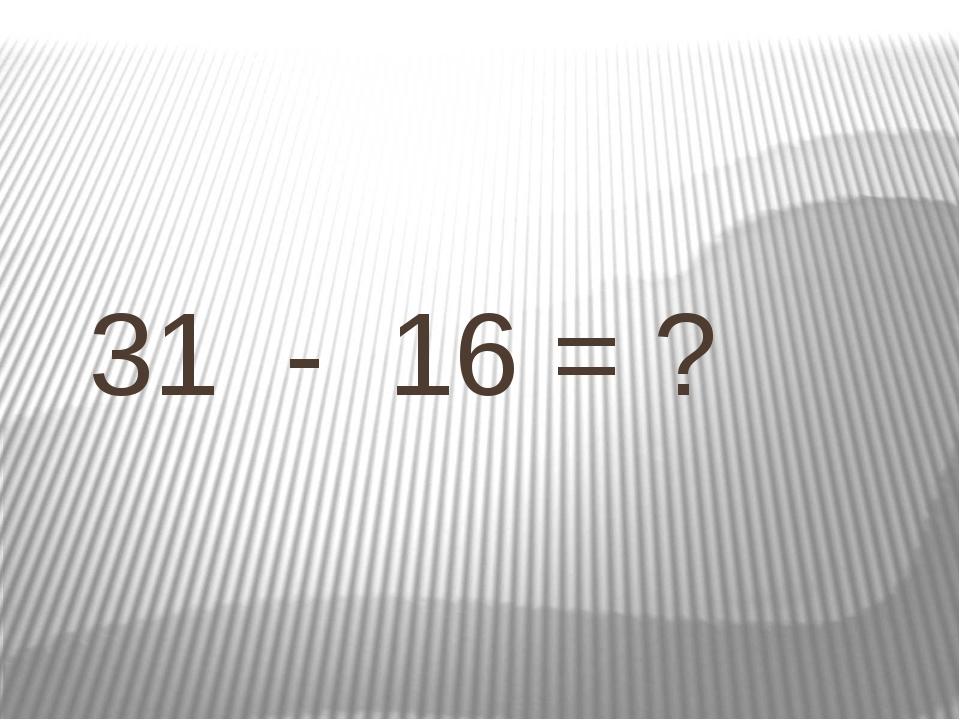 31 - 16 = ?