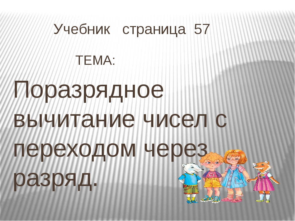 Учебник страница 57  ТЕМА: Поразрядное вычитание чисел с переходом через...