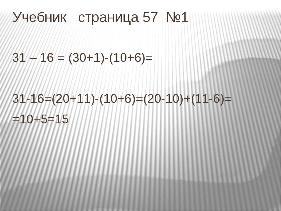 Учебник страница 57 №1 31 – 16 = (30+1)-(10+6)= 31-16=(20+11)-(10+6)=(20-10)+...
