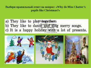 Выбери правильный ответ на вопрос: «Why do Miss Chatter's pupils like Christm