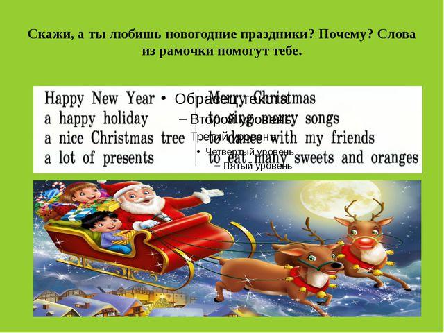 Скажи, а ты любишь новогодние праздники? Почему? Слова из рамочки помогут тебе.