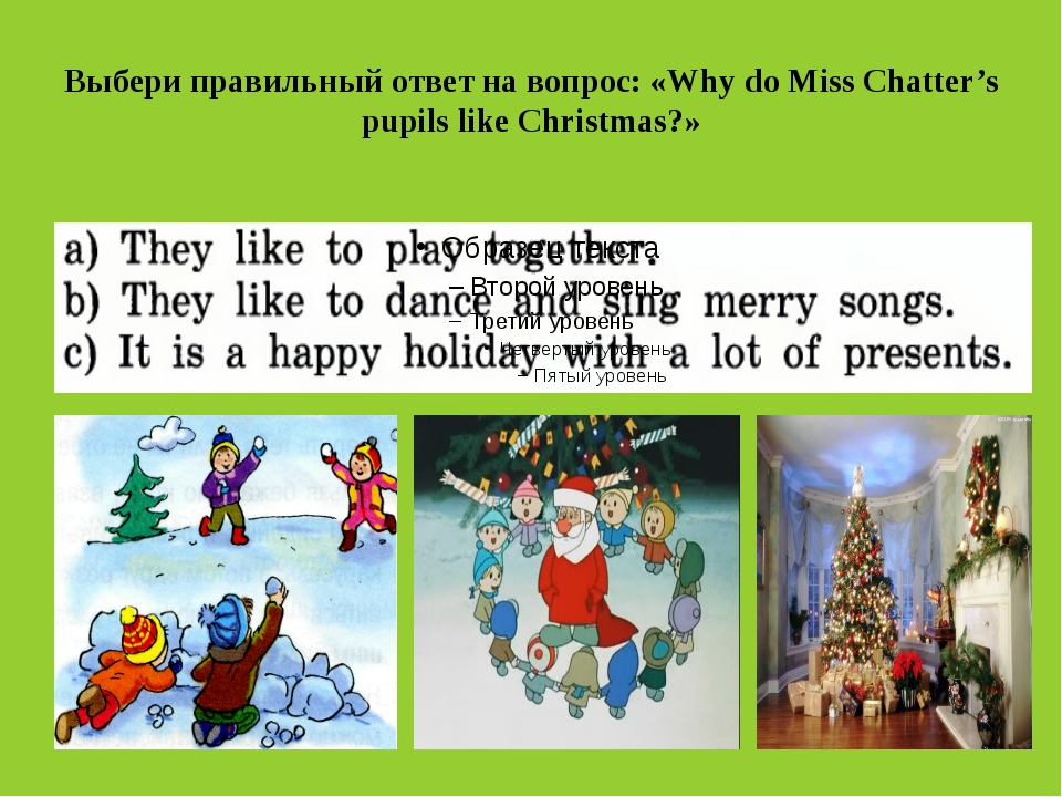 Выбери правильный ответ на вопрос: «Why do Miss Chatter's pupils like Christm...
