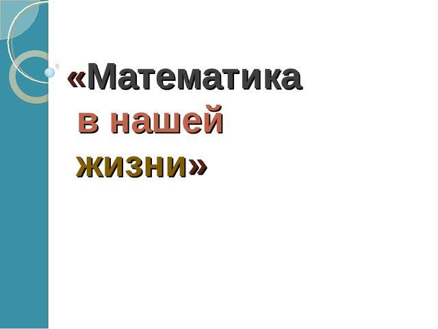 «Математика в нашей жизни»