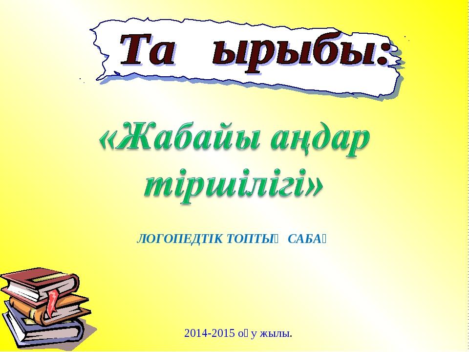 2014-2015 оқу жылы. ЛОГОПЕДТІК ТОПТЫҚ САБАҚ