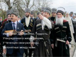 Им важнее Достоинство, Гордость, Утвержденная в жизни делами. У Чеченцев свои