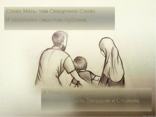 Слово Мать- там Священное Слово И наполнено смыслом глубоким. А Отец – он Хра