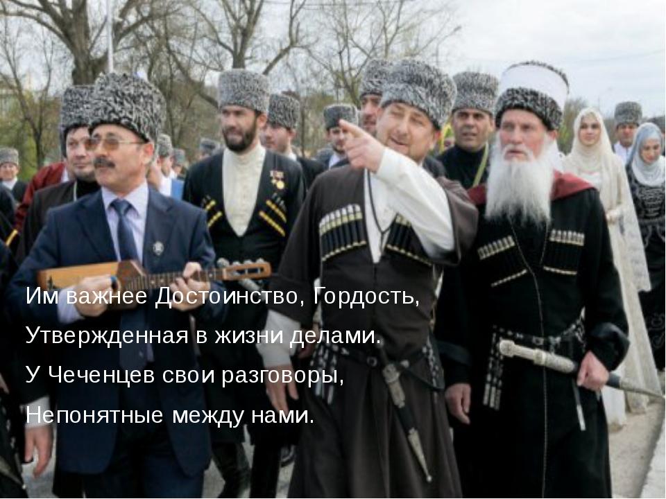 Им важнее Достоинство, Гордость, Утвержденная в жизни делами. У Чеченцев свои...