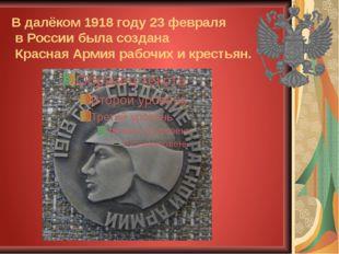 В далёком 1918 году 23 февраля в России была создана Красная Армия рабочих и