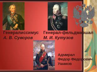 Генералиссимус А. В. Суворов Генерал-фельдмаршал М. И. Кутузов Адмирал Федор