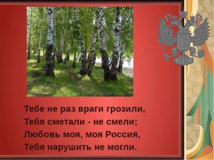 Тебе не раз враги грозили, Тебя сметали - не смели; Любовь моя, моя Россия, Т