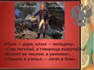 «Пуля — дура, штык — молодец», «Сам погибай, а товарища выручай», «Воюют не ч