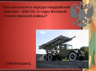 Как прозвали в народе гвардейский миномет «БМ-13» в годы Великой Отечественно